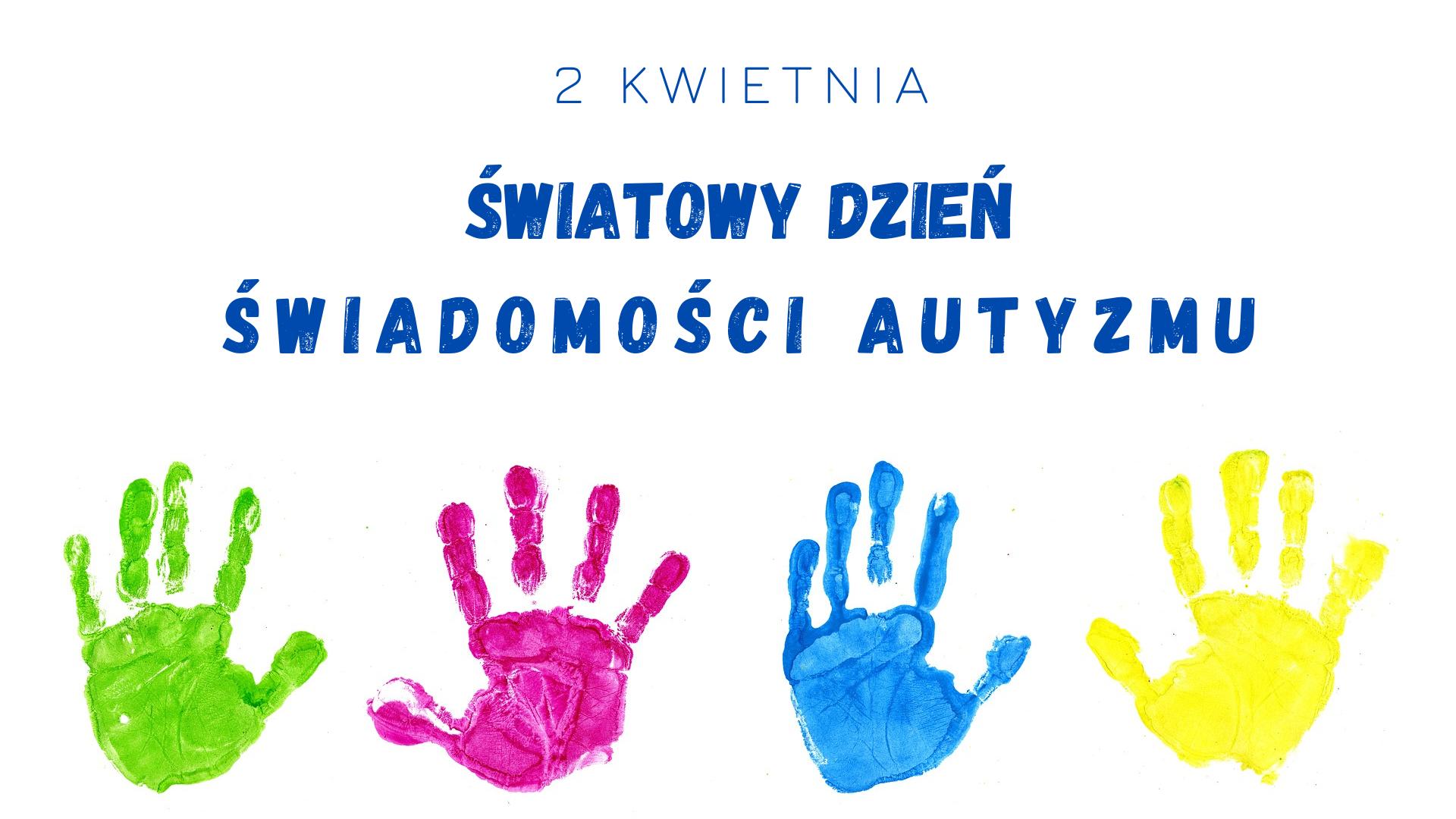 Światowy Dzień Świadomości Autyzmu. Na rysunku kolorowe dłonie.